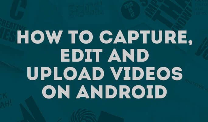 How to capture, edit and upload videos on Android