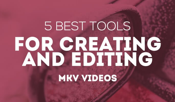 6 Best Tools for Creating and Editing MKV videos
