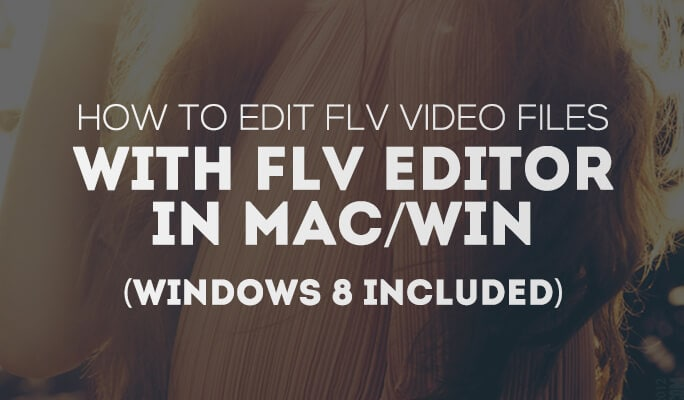 How to Edit FLV Video Files with FLV Editor in Mac/Win (Windows 8 included)