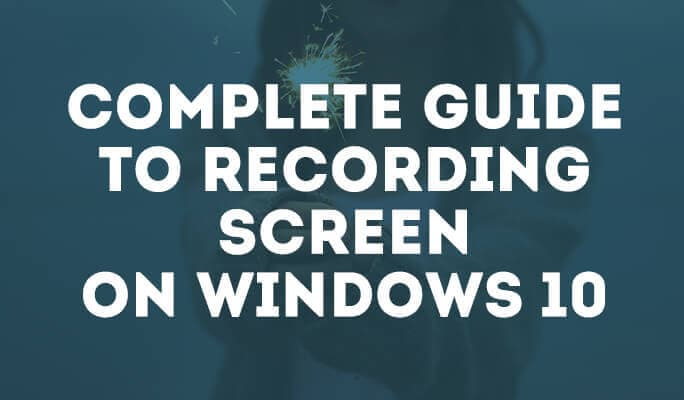 Windows 10 screen recorder: complete guide to recording screen on Windows 10