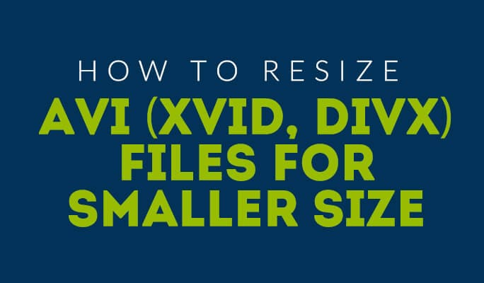 How to Resize AVI (Xvid, Divx) Files for Smaller Size