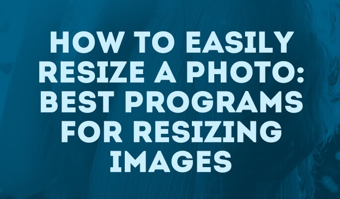 How to Easily Resize A Photo: Best Programs for Resizing Images