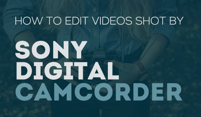 How to Edit Videos Shot by Sony Digital Camcorder