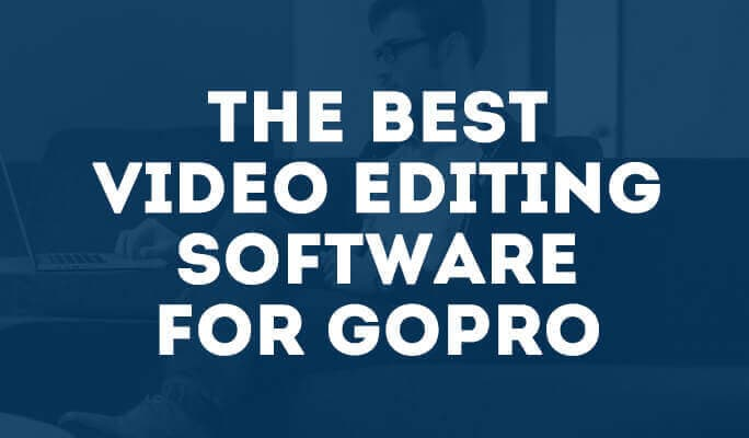 The Best Video Editing Software for GoPro