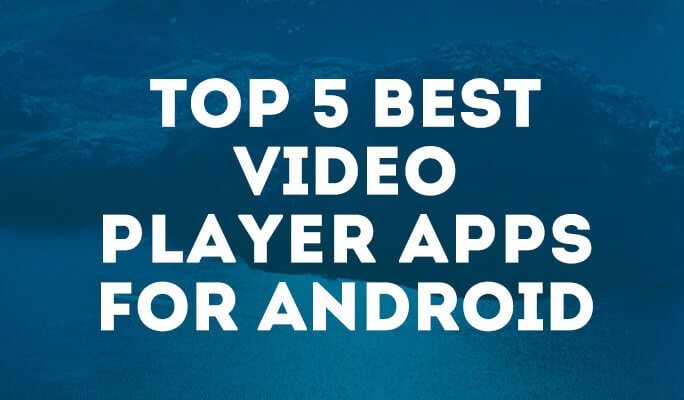 Top 5 Best Video Player Apps for Android
