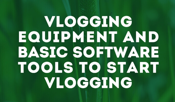 Vlogging Equipment and Basic Software Tools to Start Vlogging