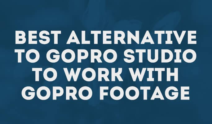 Best Alternative to GoPro Studio to Work with GoPro Footage