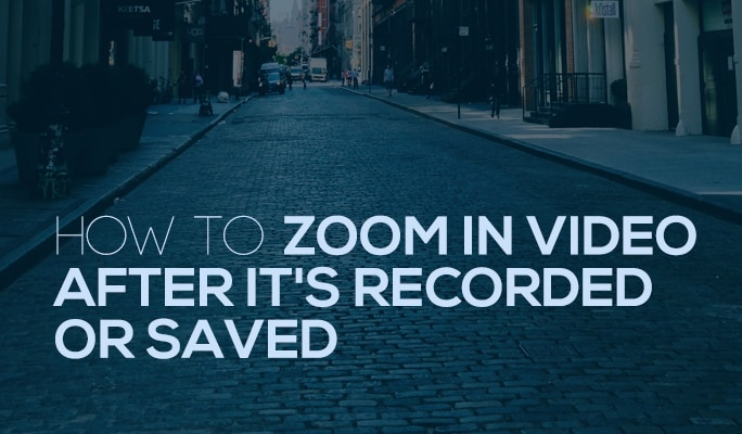 How to Zoom in Video After It's Recorded or Saved