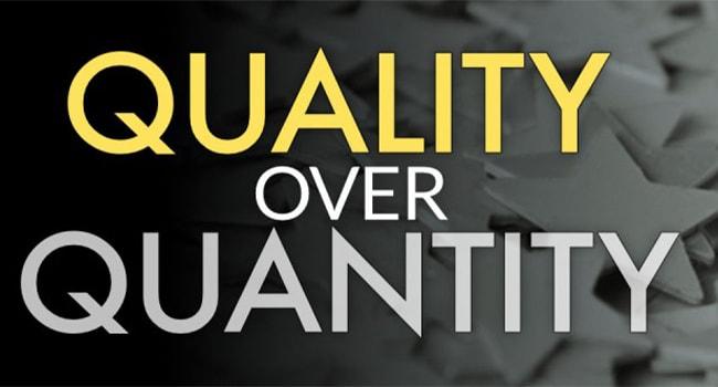 Quality over Quantity.
